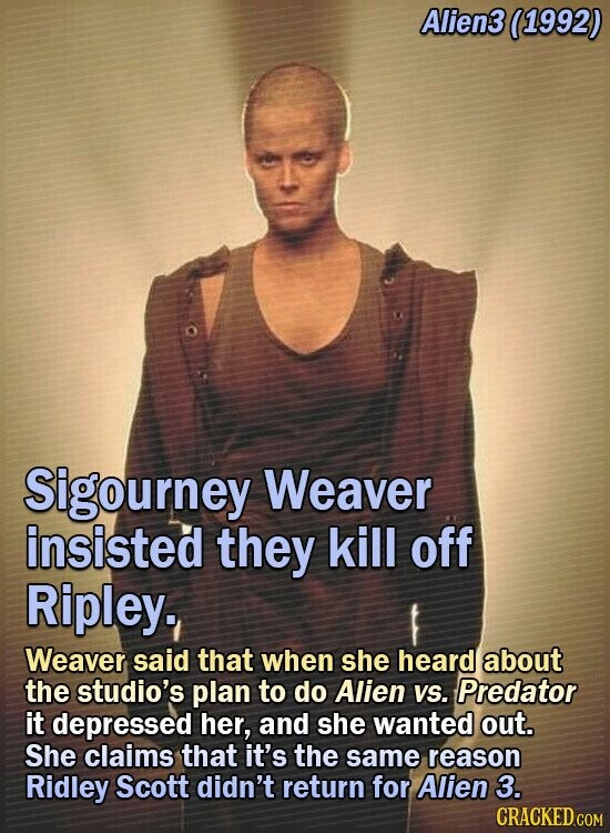 Alien3 (1992) Sigourney Weaver insisted they kill off Ripley. Weaver said that when she heard about the studio's plan to do Alien VS. Predator it depressed her, and she wanted out. She claims that it's the same reason Ridley Scott didn't return for Alien 3. CRACKED COM