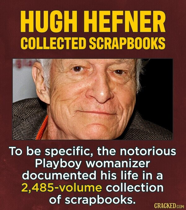 HUGH HEFNER COLLECTED SCRAPBOOKS To be specific, the notorious Playboy womanizer documented his life in a 2, 485-volume collection of scrapbooks.