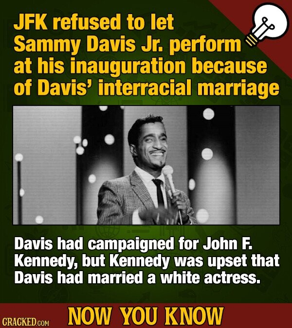 JFK refused to let Sammy Davis Jr. perform at his inauguration because of Davis' interracial marriage Davis had campaigned for John F. Kennedy, but Kennedy was upset that Davis had married a white actress. NOW YOU KNOW CRACKED GOM