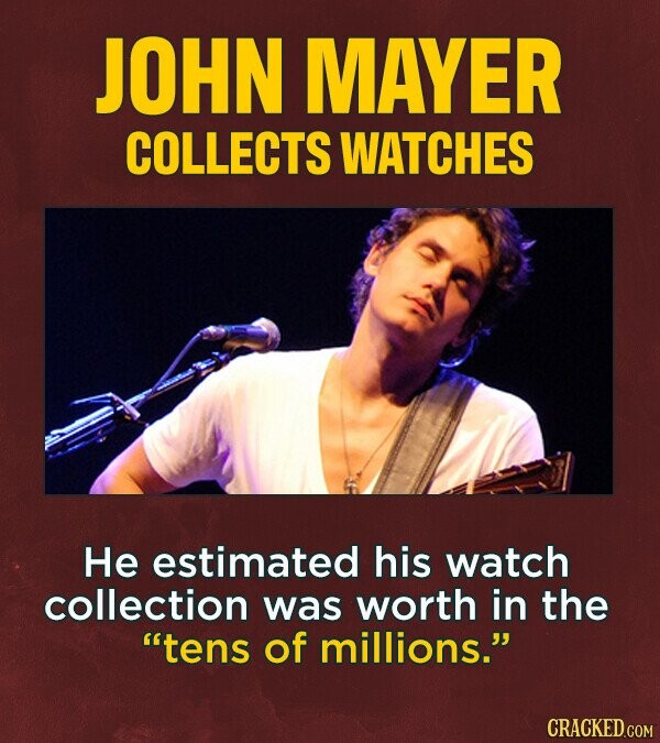 JOHN MAYER COLLECTS WATCHES He estimated his watch collection was worth in the tens of millions.