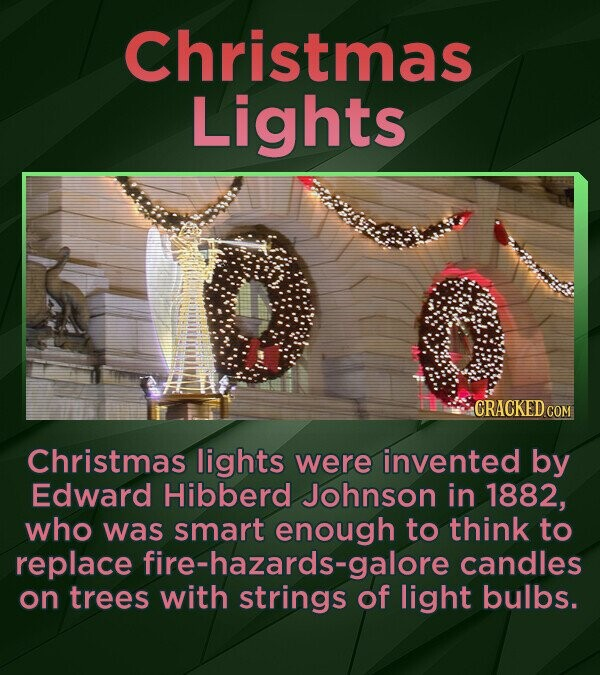 Christmas Lights CRACKED CON Christmas lights were invented by Edward Hibberd Johnson in 1882, who was smart enough to think to replace fire-hazards-g