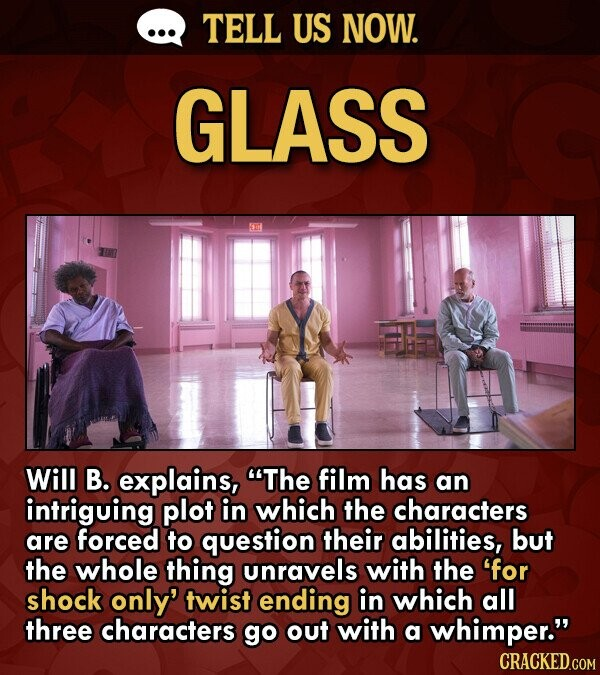 TELL US NOW. GLASS Will B. explains, The film has an intriguing plot in which the characters are forced to question their abilities, but the whole thing Unravels with the for shock only' twist ending in which all three characters go out with a whimper. CRACKED.COM