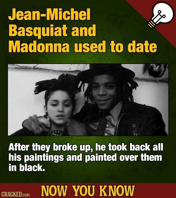 Jean-Michel Basquiat and Madonna used to date After they broke up, he took back all his paintings and painted over them in black. NOW YOU KNOW CRACKED COM