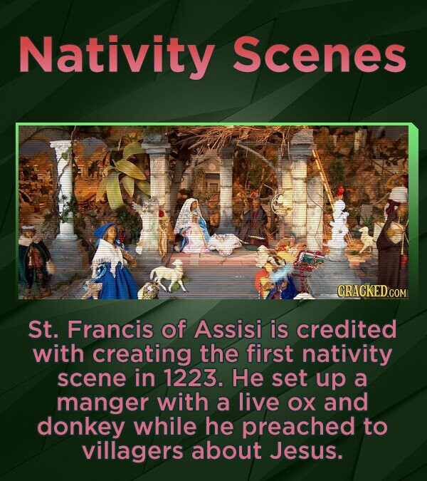 Nativity Scenes CRACKEDcO St. Francis of Assisi is credited with creating the first nativity scene in 1223. He set up a manger with a live oX and donk