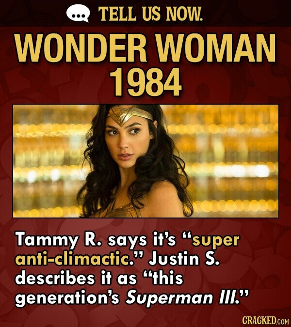 TELL US NOW. WONDER WOMAN 1984 Tammy R. says it's super anti-climactic. Justin S. describes it as this generation's Superman lll.