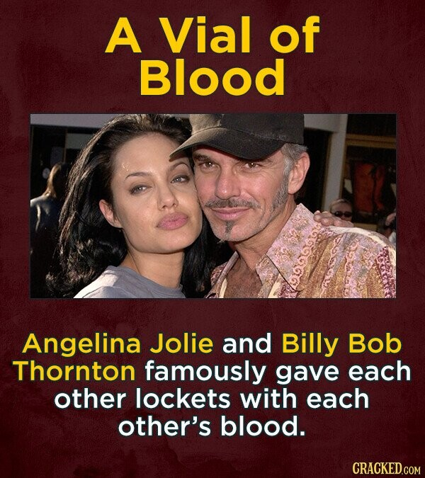 A Vial of Blood Angelina Jolie and Billy Bob Thornton famously gave each other lockets with each other's blood.
