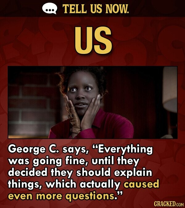 TELL US NOW. US George C. says, Everything was going fine, until they decided they should explain things, which actually caused even more questions.