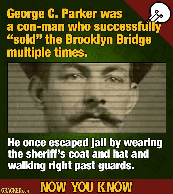 George C. Parker was a con-man who successfully sold the Brooklyn Bridge multiple times. He once escaped jail by wearing the sheriff's coat and hat and walking right past guards. NOW YOU KNOW CRACKED COM