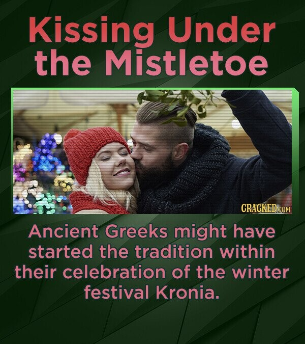 Kissing Under the Mistletoe CRACKED COM Ancient Greeks might have started the tradition within their celebration of the winter festival Kronia.