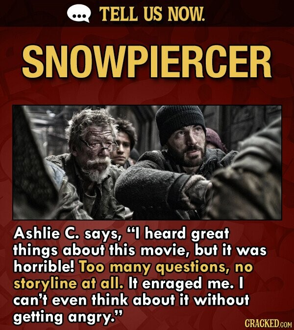 TELL US NOW. SNOWPIERCER Ashlie C. says, heard great things about this movie, but it was horrible! Too many questions, no storylin at all. It enraged me. I can't even think about it without getting angry.