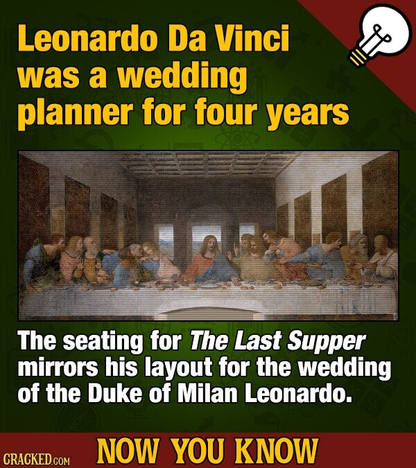 Leonardo Da Vinci was a wedding planner for four years The seating for The Last Supper mirrors his layout for the wedding of the Duke of Milan Leonardo. NOW YOU KNOW CRACKED COM