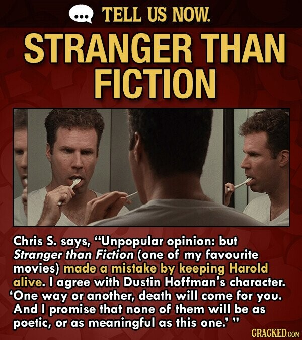 TELL US NOW. STRANGER THAN FICTION Chris S. says, Unpopular opinion: but Stranger than Fiction (one of my favourite movies) made a mistake by keeping Harold alive. I agree with Dustin Hoffman's character. 'One way or another, death will come for YOu. And I promise that none of them will