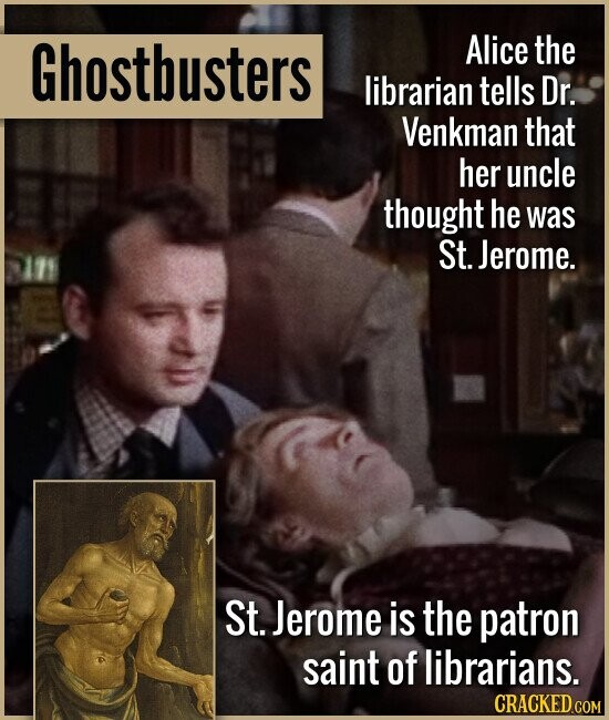 Ghostbusters Alice the librarian tells Dr. Venkman that her uncle thought he was St. Jerome. St. Jerome is the patron saint of librarians.