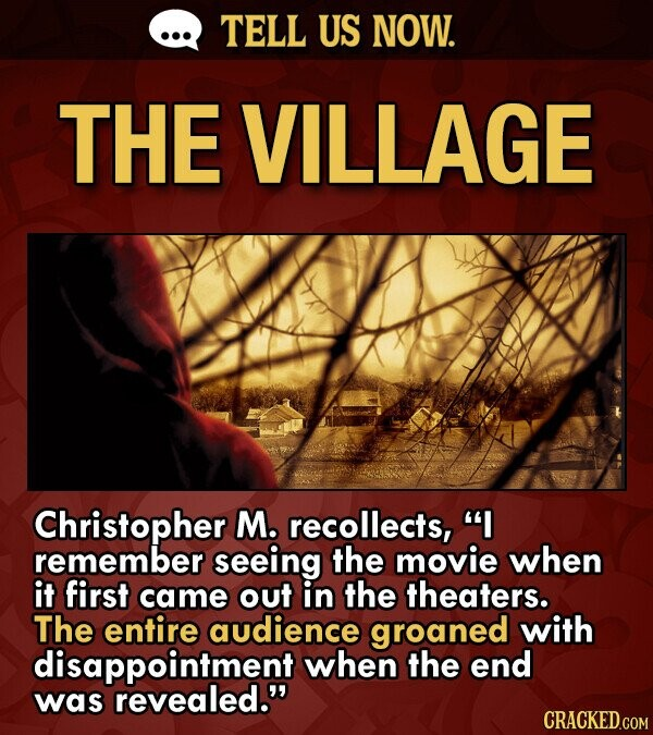 TELL US NOW. THE VILLAGE Christopher M. recollects, I remember seeing the movie when it first came out in the theaters. The entire audience groaned with disappointment when the end was revealed.