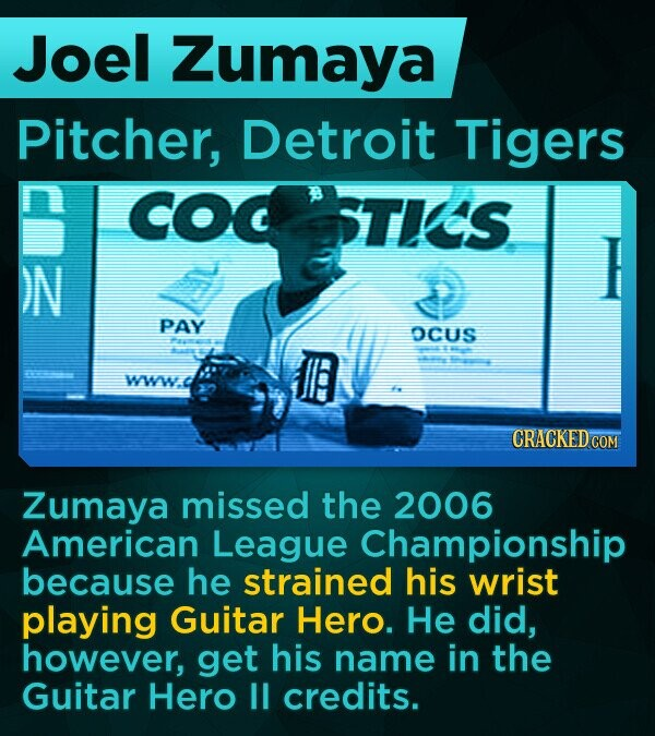 Joel Zumaya Pitcher, Detroit Tigers COC STIS )N PAY OCUS WWW CRACKED COM Zumaya missed the 2006 American League Championship because he strained his wrist playing Guitar Hero. He did, however, get his name in the Guitar Hero 1 credits.