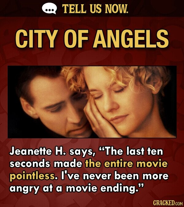 TELL US NOW. CITY OF ANGELS Jeanette H. says, The last ten seconds made the entire movie pointless. I've never been more angry at a movie ending.