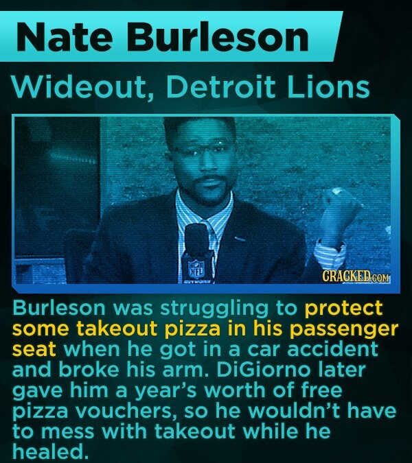 Nate Burleson Wideout, Detroit Lions NNED CRACKED COM Burleson was struggling to protect some takeout pizza in his passenger seat when he got in a car accident and broke his arm. DiGiorno later gave him a year's worth of free pizza vouchers, SO he wouldn't have to mess with takeout while
