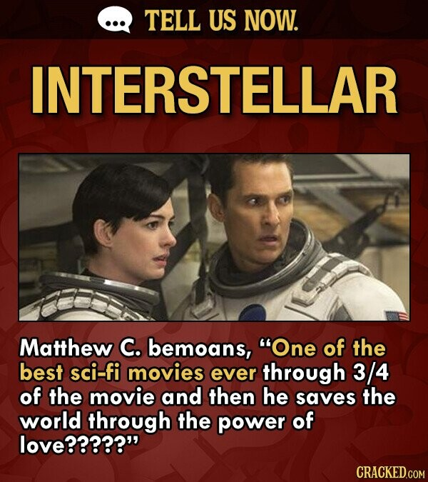 TELL US NOW. INTERSTELLAR Matthew C. bemoans, One of the best sci-fi movies ever through 3/4 of the movie and then he saves the world through the power of love?????