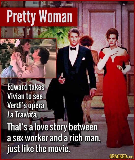 Pretty Woman Edward takes Vivian to see Verdi's opera La Traviata. That's a love story between a sex worker and a rich man, just like the movie. CRACK