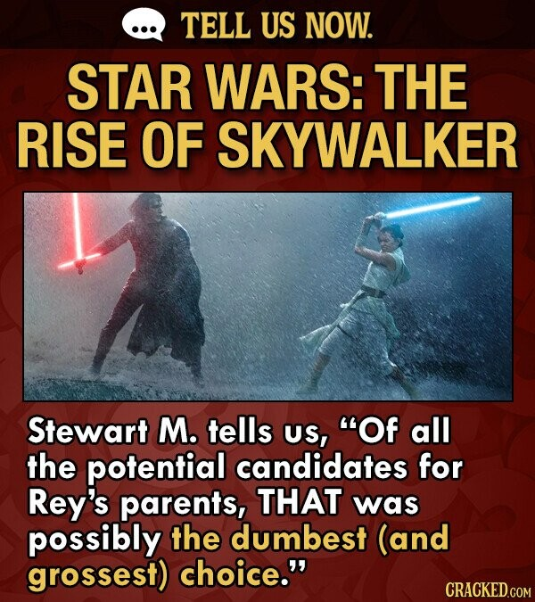 TELL US NOW. STAR WARS: THE RISE OF SKYWALKER Stewart M. tells US, Of all the potential candidates for Rey's parents, THAT was possibly the dumbest (and grossest) choice.