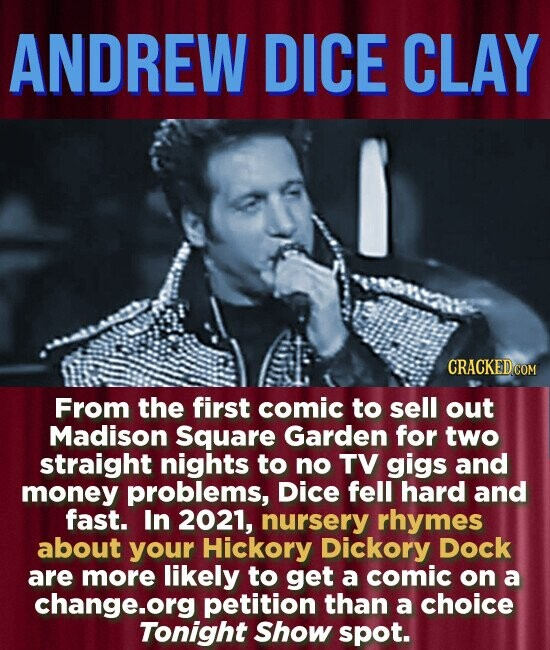 ANDREW DICE CLAY CRACKED COM From the first comic to sell out Madison Square Garden for two straight nights to no TV gigs and money problems, DicE fell hard and fast. In 2021, nursery rhymes about your Hickory Dickory Dock are more likely to get a comic on a change.org petition