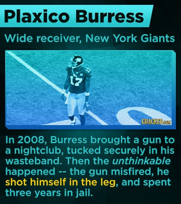 Plaxico Burress Wide receiver, New York Giants CRACKEDCOMI In 2008, Burress brought a gun to a nightclub, tucked securely in his wasteband. Then the unthinkable happened the gun misfired, he shot himself in the leg, and spent three years in jail.