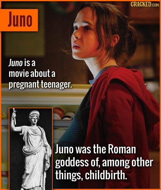 Juno Juno is a movie about a pregnant teenager. Juno was the Roman goddess of, among other things, childbirth.