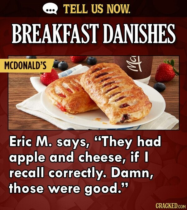 TELL US NOW. BREAKFAST DANISHES MCDONALD'S Eric M. says, They had apple and cheese, if I recall correctly. Damn, those were good. CRACKED.COM