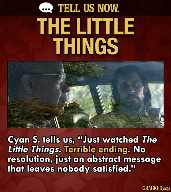 TELL US NOW. THE LITTLE THINGS Cyan S. tells US, Just watched The Little Things. Terrible ending. No resolution, just an abstract message that leaves nobody satisfied. CRACKED.COM