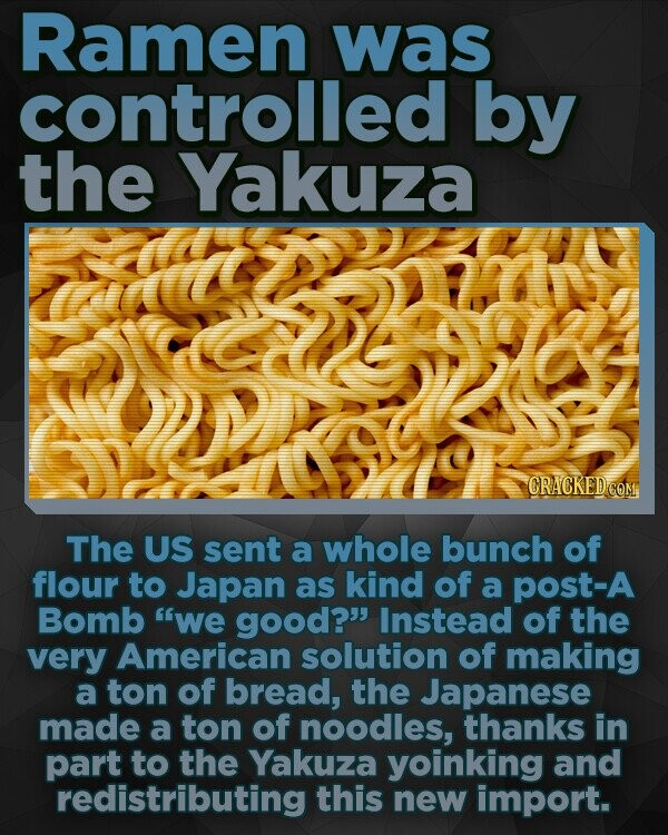 Ramen was controlled by the Yakuza CRACKEDCO The US sent a whole bunch of flour to Japan as kind of a post-A Bomb we good? Instead of the very American solution of making a ton of bread, the Japanese made a ton of noodles, thanks in part to the Yakuza