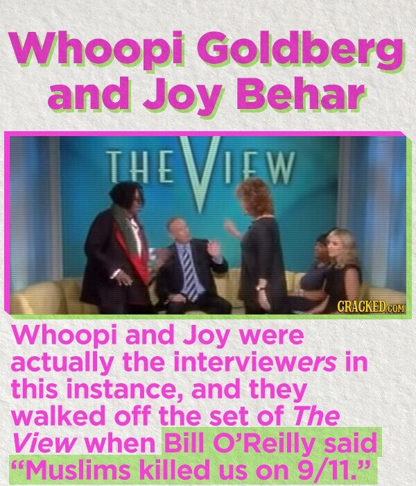 Whoopi Goldberg and Joy Behar THE VW CRACKEDCO Whoopi and Joy were actually the interviewers in this instance, and they walked off the set of The View when Bill O'Reilly said Muslims killed us on 9/11.