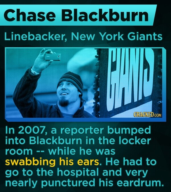 Chase Blackburn Linebacker, New York Giants CRACKED In 2007, a reporter bumped into Blackburn in the locker room - while he -- was swabbing his ears. He had to go to the hospital and very nearly punctured his eardrum.