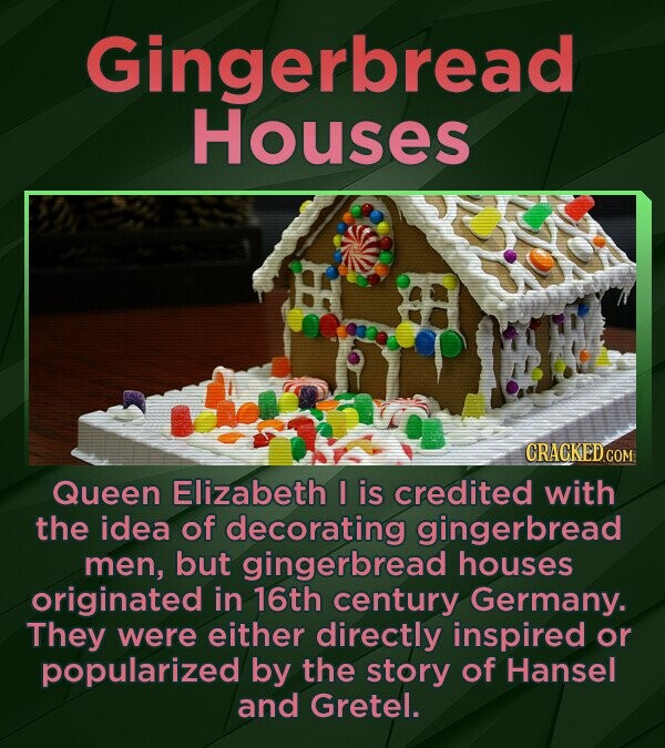 Gingerbread Houses CRACKEDCO Queen Elizabeth I is credited with the idea of decorating gingerbread men, but gingerbread houses originated in 16th cent