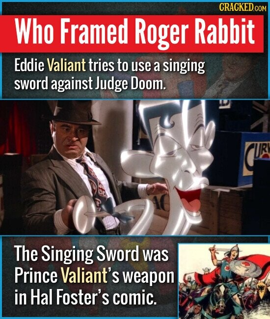 Who Framed Roger Rabbit Eddie Valiant tries to use a singing sword against Judge Doom. The Singing Sword was Prince Valiant's weapon in Hal