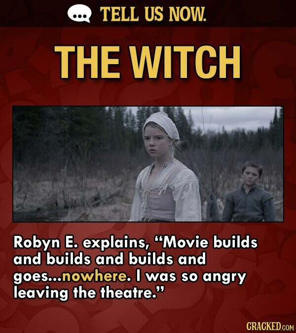 TELL US NOW. THE WITCH Robyn E. explains, Movie builds and builds and builds and goes...! .nowhere. was SO angry leaving the theatre. CRACKED.COM