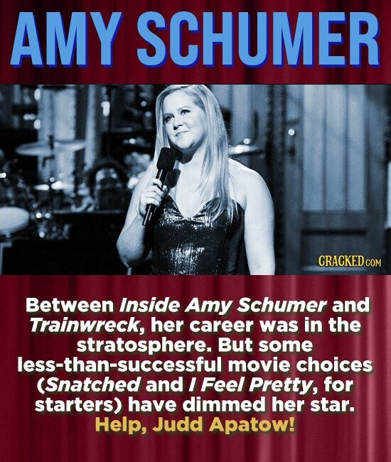 AMY SCHUMER CRACKED.COM Between Inside Amy Schumer and Trainwreck, her career was in the But some movie choices (Snatched and I Feel Pretty, for starters) have dimmed her star. Help, Judd Apatow!