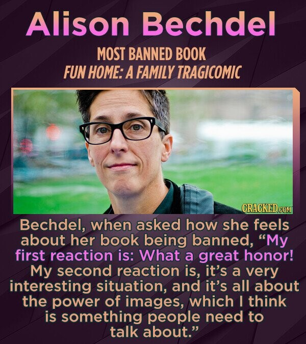 Alison Bechdel MOST BANNED BOOK FUN HOME: A FAMILY TRAGICOMIC Bechdel, when asked how she feels about her book being banned, My first reaction is: What a great honor! My second reaction is, it's a very interesting situation, and it's all about the power of images, which I think