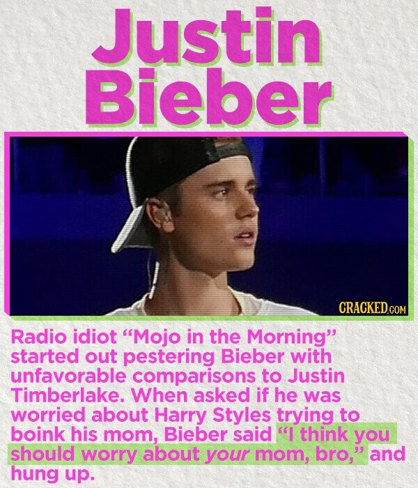 Justin Bieber CRACKED.COM Radio idiot Mojo in the Morning started out pestering Bieber with unfavorable comparisons to Justin Timberlake. When asked if he was worried about Harry Styles trying to boink his mom, Bieber said I think you should worry about your mom, bro, and hung up.