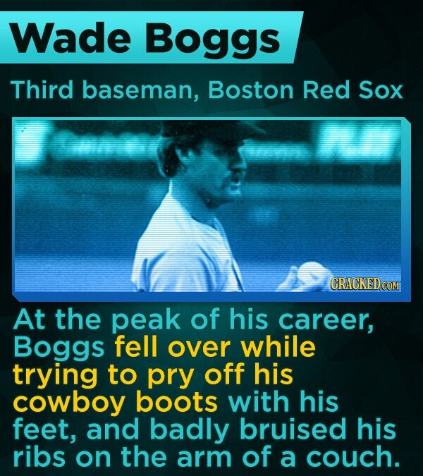 Wade Boggs Third baseman, Boston Red Sox At the peak of his career, Boggs fell over while trying to pry off his cowboy boots with his feet, and badly bruised his ribs on the arm of a couch.