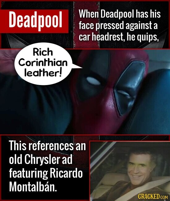 Deadpool When Deadpool has his face pressed against a car headrest, he quips, Rich Corinthian leather! This references an old Chrysler ad featuring Ri