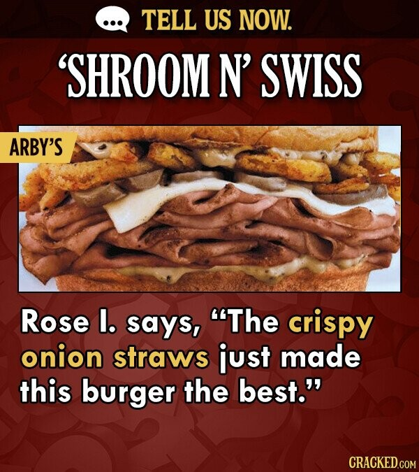 TELL US NOW. 'SHROOM N' SWISS ARBY'S Rose l. says, The crispy onion straws just made this burger the best.