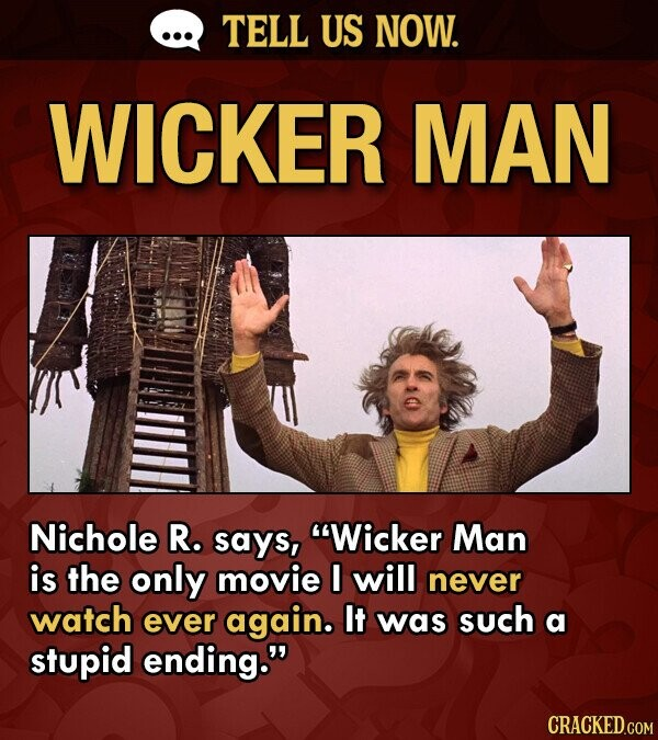 TELL US NOW. WICKER MAN Nichole R. says, Wicker Man is the only movie I will never watch ever again. It was such a stupid ending.