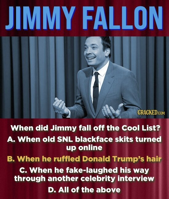 JIMMY FALLON When did Jimmy fall off the Cool List? A. When old SNL blackface skits turned up online B. When he ruffled Donald Trump's hair C. When he fake-laughed his way through another celebrity interview D. All of the above