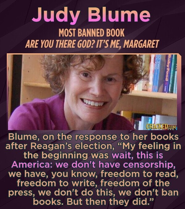 Judy Blume MOST BANNED BOOK ARE YOU THERE GOD? IT'S ME, MARGARET Food CRACKED.cO Blume, on the response to her books after Reagan's election, My feeling in the beginning was wait, this is America: we don't have censorship, we have, you know, freedom to read, freedom to write, freedom of