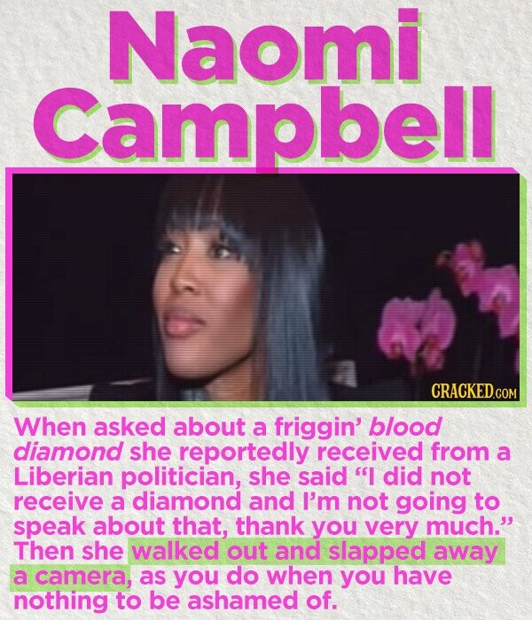 Naomi Campbell When asked about a friggin' blood diamond she reportedly received from a Liberian politician, she said I did not receive a diamond and I'm not going to speak about that, thank you very much. Then she walked out and slapped away a camera, as you do when