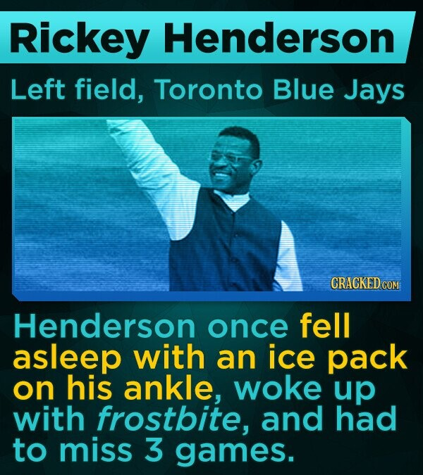 Rickey Henderson Left field, Toronto Blue Jays Henderson once fell asleep with an ice pack on his ankle, woke up with frostbite, and had to miss 3 games.