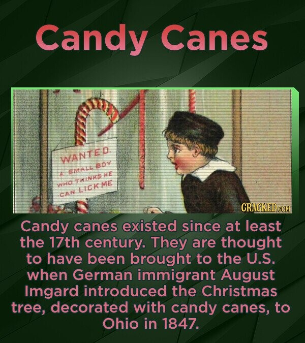 Candy Canes WANTED AOY ANALL A HE THENKS WrO LICKME CAN Candy canes existed since at least the 17th century. They are thought to have been brought to
