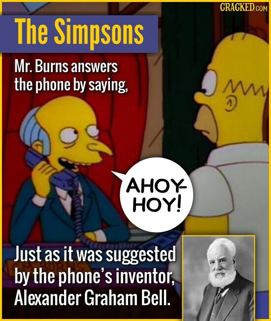 The Simpsons Mr. Burns answers the phone by saying, M D AHOY- HOY! Just as it was suggested by the phone's inventor, Alexander Graham Bell.