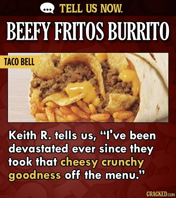 TELL US NOW. BEEFY FRITOS BURRITO TACO BELL Keith R. tells US, I've been devastated ever since they took that cheesy crunchy goodness off the menu.