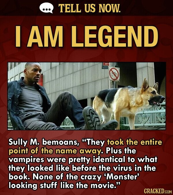 TELL US NOW. AM LEGEND Sully M. bemoans, They took the entire point of the name away. Plus the vampires were pretty identical to what they looked like before the virus in the book. None of the crazy 'Monster' looking stuff like the movie.